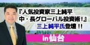 ☆仙台土曜開催☆ 東京の人気セミナー!『人気投資家三上純平の中・長期グローバル投資術!』