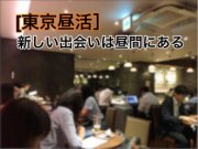 【東京昼活】『行動』こそ『最大のチャンス!』を生み出す〜あなたの未来は環境と習慣で決まる〜