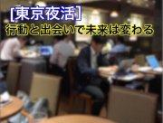 【東京夜活】新しい出会いで自分を磨く場所〜未来は行動しなければ手に入れる事は出来ない